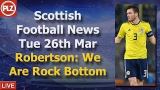 Robertson: We Are Rock Bottom - Tuesday 26th March - PLZ Scottish Football News