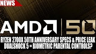 Ryzen 2700X 50th Anniversary Specs & Price Leak | Dualshock 5 = Biometric Parental Controls?