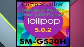 Como Atualizar Samsung Galaxy Gran Prime Para Lollipop 5.0.2 SM-G530H (SEM TV)