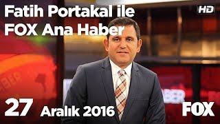 27 Aralık 2016 Fatih Portakal ile FOX Ana Haber