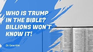 Who is Trump in the Bible? BILLIONS Won't Know It! - Dr. Gene Kim