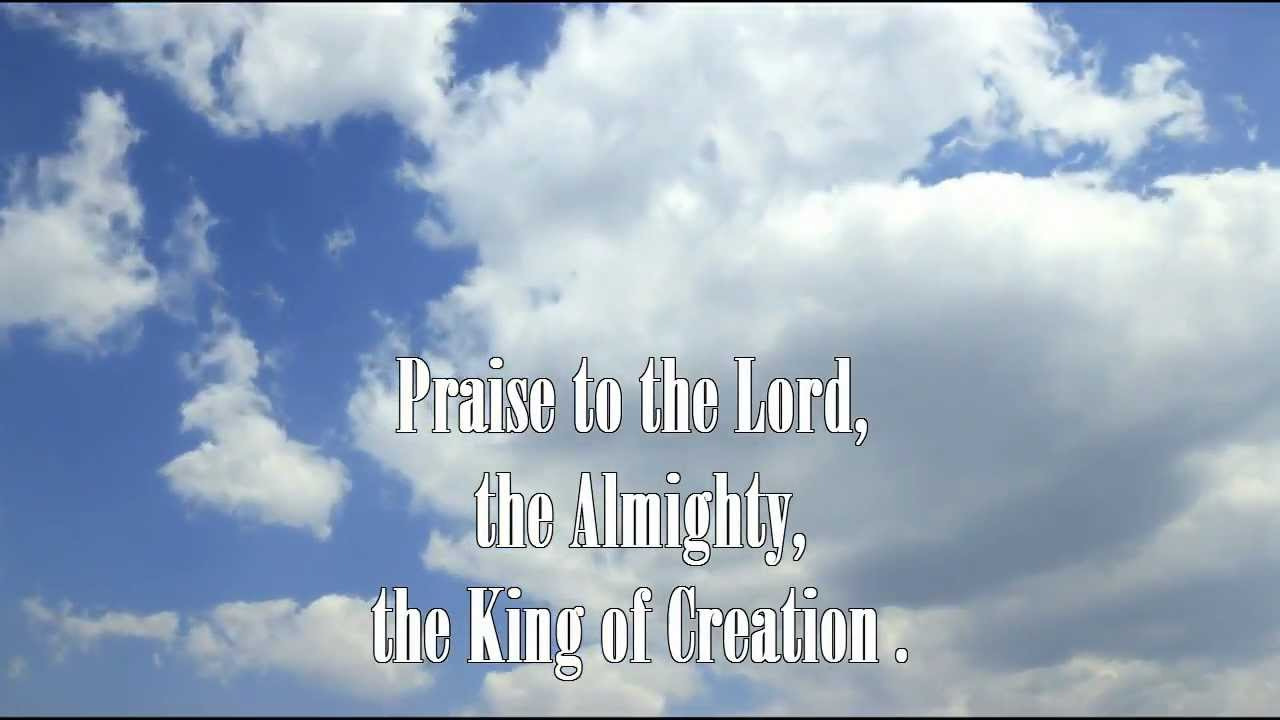 Praise to the Lord The Almighty the king of creation! O my soul praise Him For He is thy health and salvation! All ye who hear Now to His temple draw near