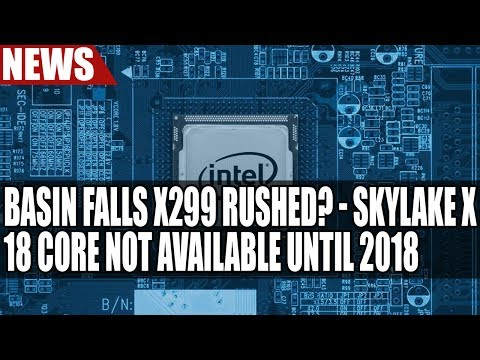 Intel's Basin Falls X299 Rushed? | Skylake X 18 Core CPU Not Available Until 2018