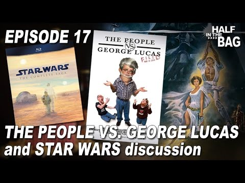Half in the Bag Episode 17: The People vs. George Lucas and Star Wars Discussion