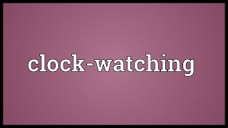 Clock-watching Meaning