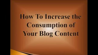 How To Enhance the Consumption of Your Blog Content