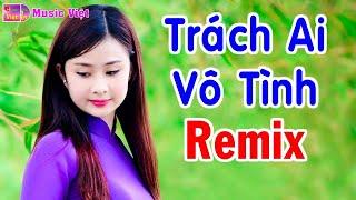 Trách Ai Vô Tình Remix - LK Nhạc Vàng Xưa Remix - Liên Khúc Nhạc Vàng Remix Hay Nhất