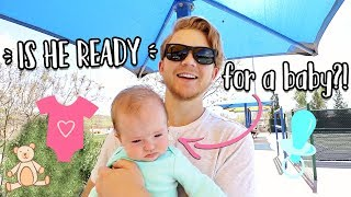 IS HE READY FOR A BABY?!