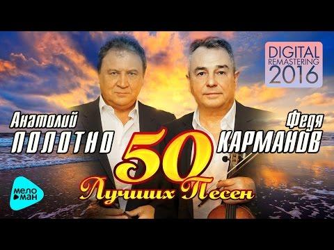 Анатолий Полотно и Федя Карманов  - 50 лучших песен