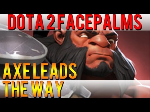 Dota 2 Facepalms - Axe Leads the Way