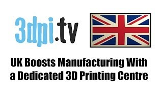 UK Government Cash Injection to Boost Manufacturing With a Dedicated 3D Printing Centre