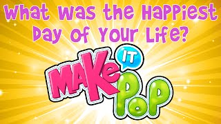 Make It Pop - What Was The Happiest Day of Your Life?