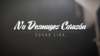 Edgar Lira - No Desmayes Corazon
