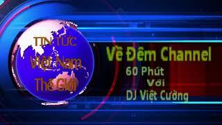 Ve Dem - 60 Phut - Tin Viet Nam Moi Nhat - DJ Viet Cuong - Tin Viet Nam Moi Nhat Ngay 19/04/2019