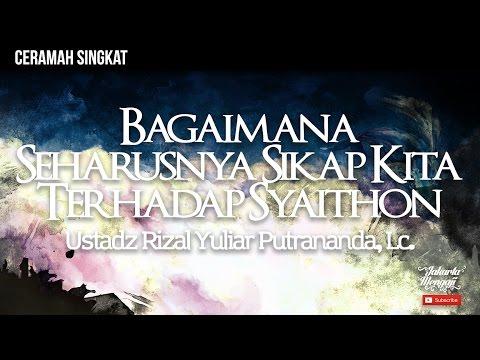 Bagaimana Seharusnya Sikap Kita Terhadap Syaithon - Ustadz Rizal Yuliar Putrananda, Lc