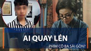 Ai quay lén phim Cô Ba Sài Gòn?   VTC1