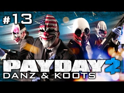 Payday 2 Pt13 w/ Koots and Danz