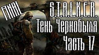 Прохождение S.T.A.L.K.E.R. Тени Чернобыля часть 17 - FINAL!!!