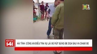 BẢN TIN 141 | 23.01.2018 | Hà Nam: Điều tra vụ lái xe rút súng đe dọa