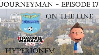 FM17 JourneyMan Save Episode Seventeen - On The Line - Football Manager 2017