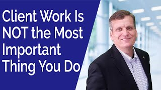 The Most Important Thing You Do for Your Firm Is Not Client Work