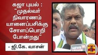 """#CycloneGaja : """"முதல்வர் நிவாரணம் யானைப்பசிக்கு சோளப்பொறி போன்றது"""" - ஜி.கே. வாசன் விமர்சனம்"""