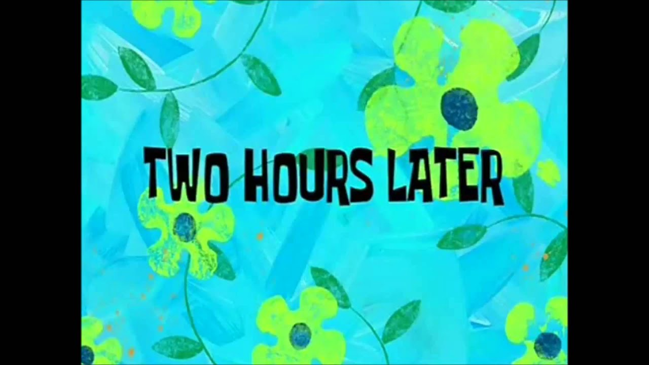 Few Hours Later Spongebob Spongebob 2 Hours Later