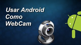 Como Usar Tu Android Como Webcam