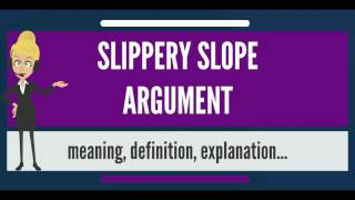What is SLIPPERY SLOPE ARGUMENT? What does SLIPPERY SLOPE ARGUMENT mean?