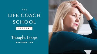 The Life Coach School Podcast Episode #136: Thought Loops