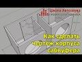 Как сделать чертеж корпуса сабвуфера