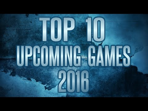 TOP 10 UPCOMING GAMES OF 2016 | MOST ANTICIPATED | AVAILABLE FOR PS4, XBOX ONE & PC