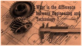 What is the difference between Engineering and Technology ?