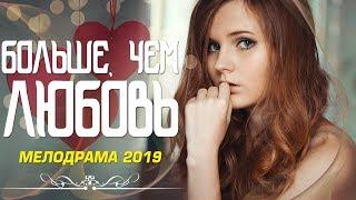 Потрясающая мелодрама 2019! «БОЛЬШЕ, ЧЕМ ЛЮБОВЬ» Русские мелодрамы 2019 новинки
