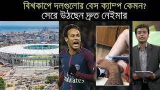 বিশ্বকাপে দলগুলোর বেস ক্যাম্প কেমন/সেরে উঠছেন দ্রুত নেইমার/Latest Football News 2018 Update