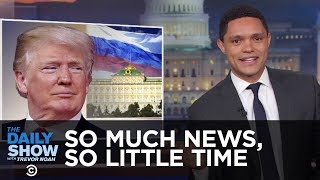 So Much News, So Little Time: Trump Edition | The Daily Show