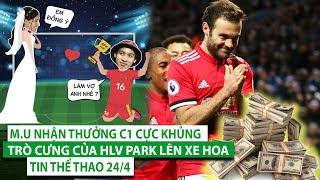TIN THỂ THAO 24/4| M.U nhận thưởng C1 cực khủng, Trò cưng của HLV Park lên xe hoa