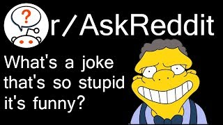 What's a joke that's so stupid it's funny? Just Ask Reddit r/AskReddit
