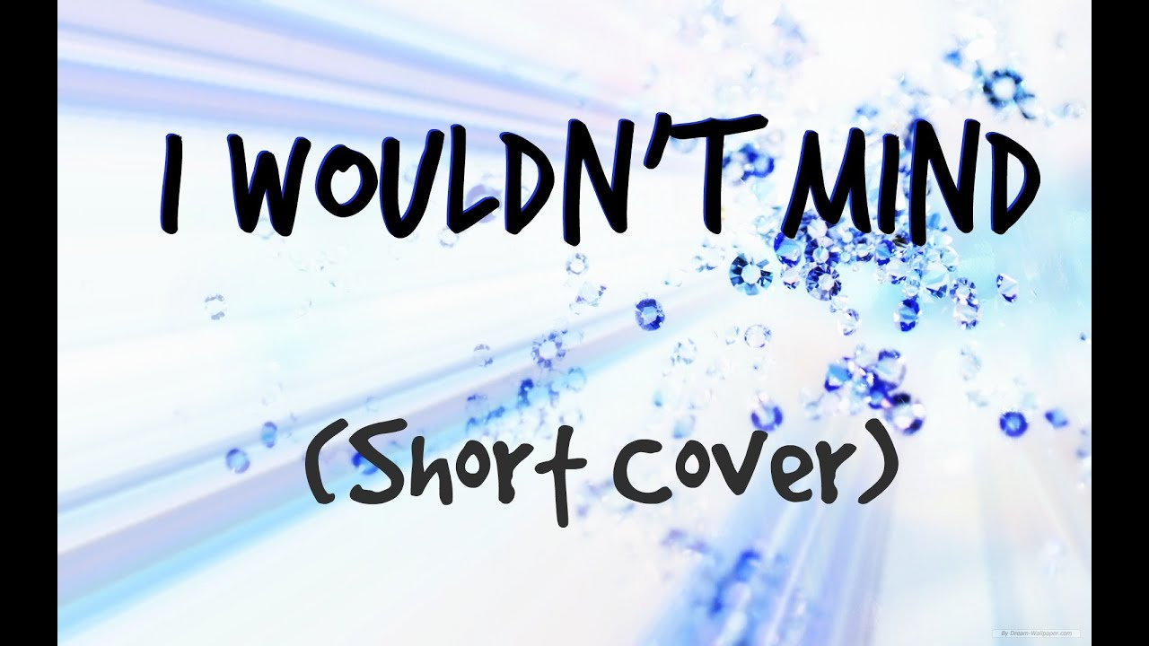 Wouldn t mind he is we short cover youtube