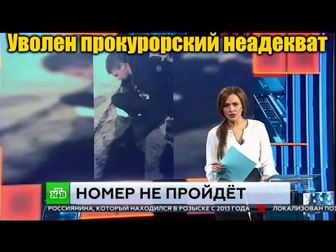 Уволен прокурорский неадекват НТВ ЧП