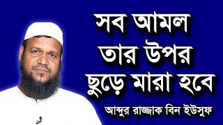 Bangla Waz সব আমল তার উপর ছুড়ে মারা হবে by Abdur Razzak bin Yousuf | Islamic Waz Video