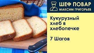 Кукурузный хлеб в хлебопечке . Рецепт от шеф повара Максима Григорьева