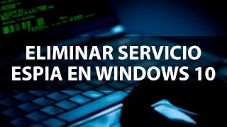 Eliminar servicio espía incluido en Windows 10.