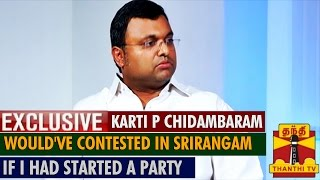 Exclusive : Would've contested in Srirangam if I had started a new party – Karti P Chidambaram