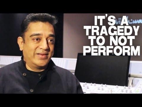 It's A Tragedy To Not Perform by Kamal Haasan