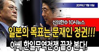 (10시뉴스) 일본의 목표는 문재인 정권!!! / 신의한수 19.07.11