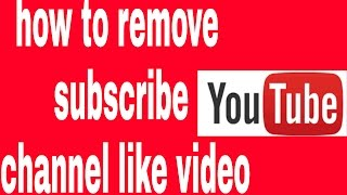 How to remove subscribe channel like video