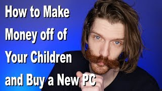 How to Make Money off of Your Children and Buy a New Pc