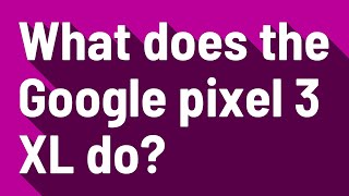 What does the Google pixel 3 XL do?
