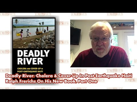 Deadly River: Cholera & Cover-Up In Post-Earthquake Haiti - Ralph Frerichs On His New Book Part 1